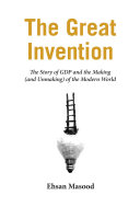 The Great Invention  The Story of GDP and the Making and Unmaking of the Modern World
