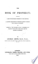 The Book of Prophecy  Comprising a Proof of the Plenary Inspiration of Holy Scripture  a Classified Arrangement of Prophecies Already Fulfilled  Or in Course of Fulfilment  Etc