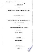 A Digest of the Ordinances, Resolutions, By-laws and Regulations of the Corporation of New Orleans And a Collection of the Laws of the Legislature Relative to the Said City