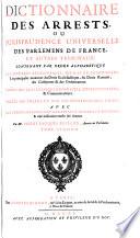 Dictionnaire des arrests, ou jurisprudence universelle des parlemens de France, et autres tribunaux, contenant par ordre alphabetique les matieres beneficiales, civiles et criminelles