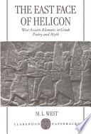 The East Face of Helicon   West Asiatic Elements in Greek Poetry and Myth