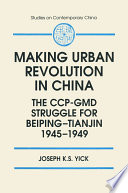Making Urban Revolution in China  The CCP GMD Struggle for Beiping Tianjin  1945 49