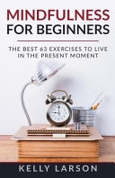 Mindfulness For Beginners: The Best 63 Exercises To Live In The Present Moment : simply what mindfulness and mindfulness meditation...
