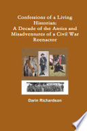 Confessions of a Living Historian  A Decade of the Antics and Misadventures of a Civil War Reenactor
