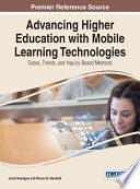 Advancing Higher Education with Mobile Learning Technologies  Cases  Trends  and Inquiry Based Methods