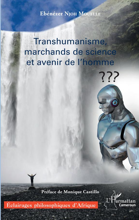 Transhumanisme, marchands de science et avenir de l'homme / Ebénézer Njoh Mouelle ; préface de Monique Castillo.- Paris : L'Harmattan , copyright 2017
