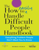 The How To Easily Handle Difficult People Handbook: Everything Problem-People Don'T Want You To Know