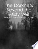 The Darkness Beyond the Misty Veil  More Tales of the Macabre
