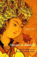 Harun Al Rashid and the World of the Thousand and One Nights