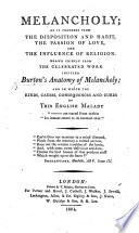 Melancholy; As It Proceeds From The Disposition And Habit, The Passion Of Love, And The Influence Of Religion. Drawn Chiefly From ... Burton's Anatomy Of Melancholy, Etc : ...