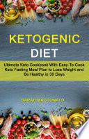 Ketogenic Diet Ultimate Keto Cookbook With Easy To Cook Keto Fasting Meal Plan To Lose Weight And Be Healthy In 30 Days