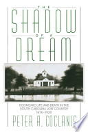 The Shadow of a Dream   Economic Life and Death in the South Carolina Low Country  1670 1920