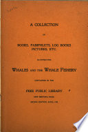 A Collection of Books  Pamphlets  Log Books  Pictures  Etc   Illustrating Whales and the Whale Fishery