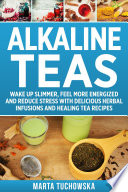 Alkaline Teas Wake Up Slimmer Feel More Energized And Reduce Stress With Delicious Herbal Infusions And Healing Tea Recipes