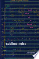Sublime noise : musical culture and the modernist writer / Josh Epstein.