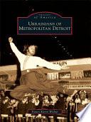 Ukrainians of Metropolitan Detroit Detroit Since The Arrival Of The First