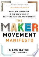 The Maker Movement Manifesto  Rules for Innovation in the New World of Crafters  Hackers  and Tinkerers