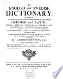 An English and Swedish Dictionary  Wherein the Generality of Words and Various Significations are Rendered Into Swedish and Latin  Forms of Speech  Proverbs and Terms of Art in Husbandry and Gardening Especially  Observed  Above 2400 English Words Traced from Their True Original Gothick  and the Mistakes of Junius  Menagius and Other Etymologians Remarked
