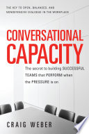 Conversational Capacity: The Secret to Building Successful Teams That Perform When the Pressure Is On Under The Most Difficult Conditions? Conversational