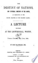The Destiny of Nations and Universal Dominion of the Gospel  as Predicted in the Second Chapter of the Prophet Daniel  A Lecture  Etc