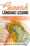 Spanish Language Lessons Your Essential Spanish Phrase Book For Traveling In Spain Argentina Chile Uruguay And Mexico With Ease
