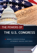 The Powers of the U S  Congress  Where Constitutional Authority Begins and Ends