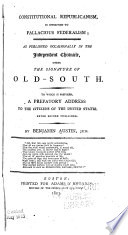 Constitutional Republicanism, in Opposition to Fallacious Federalism As Published Occasionally in the Independent Chronicle, Under the Signature of Old-South. To which is Prefixed, a Prefatory Address to the Citizens of the United States, Never Before Published
