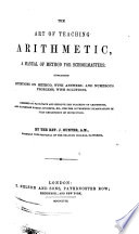 The Art Of Teaching Arithmetic Designed To Facilitate And Improve The Teaching Of Arithmetic And To Prepare Normal Students Etc For The Government Examinations In That Department Of Instruction book