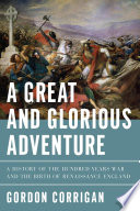 A Great and Glorious Adventure  A History of the Hundred Years War and the Birth of Renaissance England