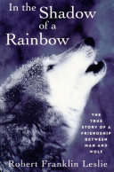 In the Shadow of a Rainbow  The True Story of a Friendship Between Man and Wolf