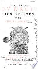 Cinq livres du droit des offices par Charles Loyseau....