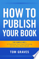 How To Publish Your Book The Simple Abc S Of Traditional Hard Copy Publishing And The New Ebook Market