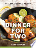 Dinner for Two  Easy and Innovative Recipes for One  Two  or a Few