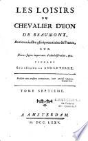 Les Loisirs du chevalier d'Eon de Beaumont ancien ministre plénipotentiaire en France sur divers sujets importans d'administration, etc pendant son séjour en Angleterre