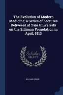 The Evolution of Modern Medicine; A Series of Lectures Delivered at Yale University on the Silliman Foundation in April, 1913