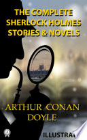 The Complete Sherlock Holmes All 56 Stories and 4 Novels (illustrated)