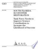 South Florida Ecosystem Restoration Task Force Needs To Improve Science Coordination To Increase The Likelihood Of Success