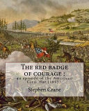 The Red Badge of Courage   an Episode of the American Civil War  1895   By  Stephen Crane