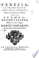 Venezia, la prima citta', fuori della Germania, dove si esercito' l'arte della stampa, dissertazione dedicata a s.e. il signor Marco Foscarini cavaliere, e procuratore