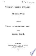 Bishop Jeremy Taylor s Warning Voice to persons under temptation to fall away to the Romish Church  Containing    A Letter to a Gentlewoman newly seduced to the Church of Rome        A Letter to a Person newly converted to the Church of Rome     and    Three Letters to a Gentleman that was tempted to the Communion of the Romish Church