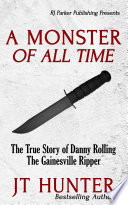 A Monster Of All Time The True Story Of Danny Rolling The Gainesville Ripper