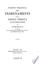 Parte pratica degli insegnamenti sulla lingua tedesca ad uso degli italiani di ---in segnito alla gramatica ad al dizionario analitico gia pubblicati dallo stesso