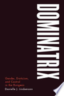 Dominatrix [electronic resource] : gender, eroticism, and control in the dungeon / Danielle J. Lindemann.