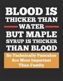 Blood Is Thicker Than Water But Maple Syrup Is Thicker Than Blood So Technically Pancakes Are More Important Than Family Book PDF