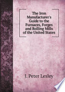 The Iron Manufacturer s Guide to the Furnaces  Forges and Rolling Mills of the United States