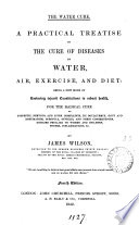 The water cure  A practical treatise on the cure of diseases by water  air  exercise  and diet