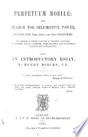 Perpetuum Mobile; or, search for self-motive power, during the (13th. to the) 17th., 18th., and 19th. centuries. Illustrated from various authentic sources, in papers, essays ... With an introductory essay, by H. D