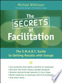 The Secrets of Facilitation The S.M.A.R.T. Guide to Getting Results With Groups