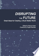 Disrupting the Future  Great Ideas for Creating a Much Better World