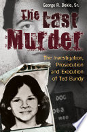 The Last Murder  The Investigation  Prosecution  and Execution of Ted Bundy